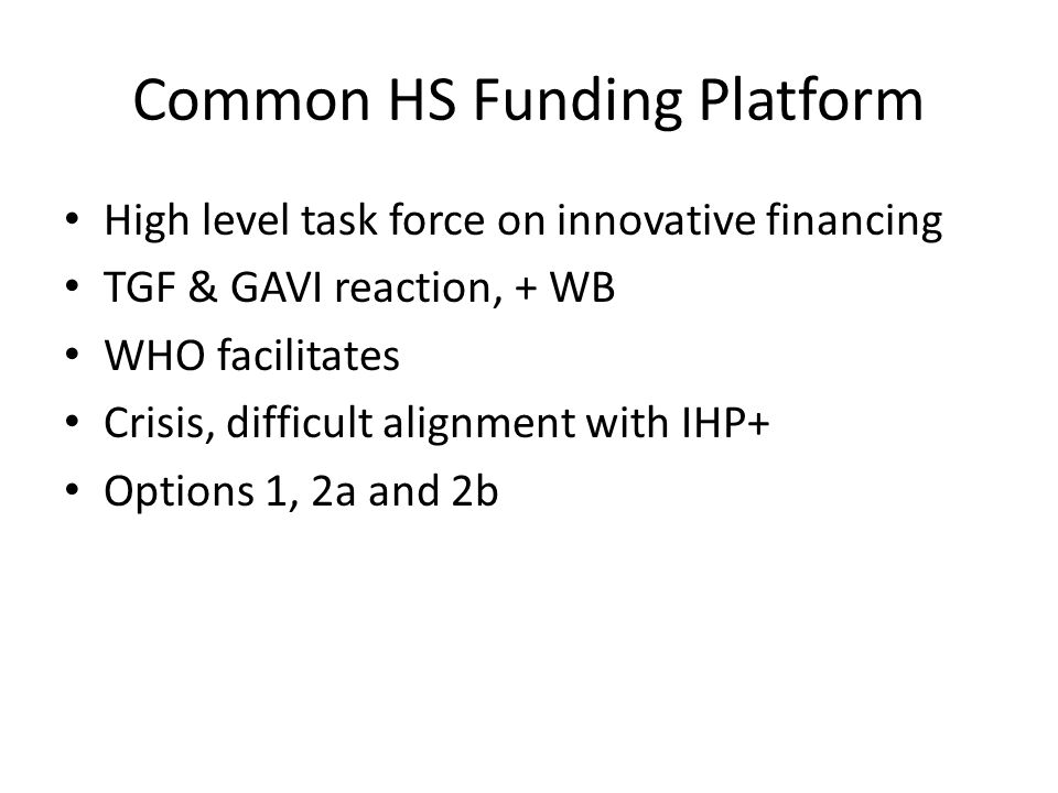 Common HS Funding Platform High level task force on innovative financing TGF & GAVI reaction, + WB WHO facilitates Crisis, difficult alignment with IHP+ Options 1, 2a and 2b