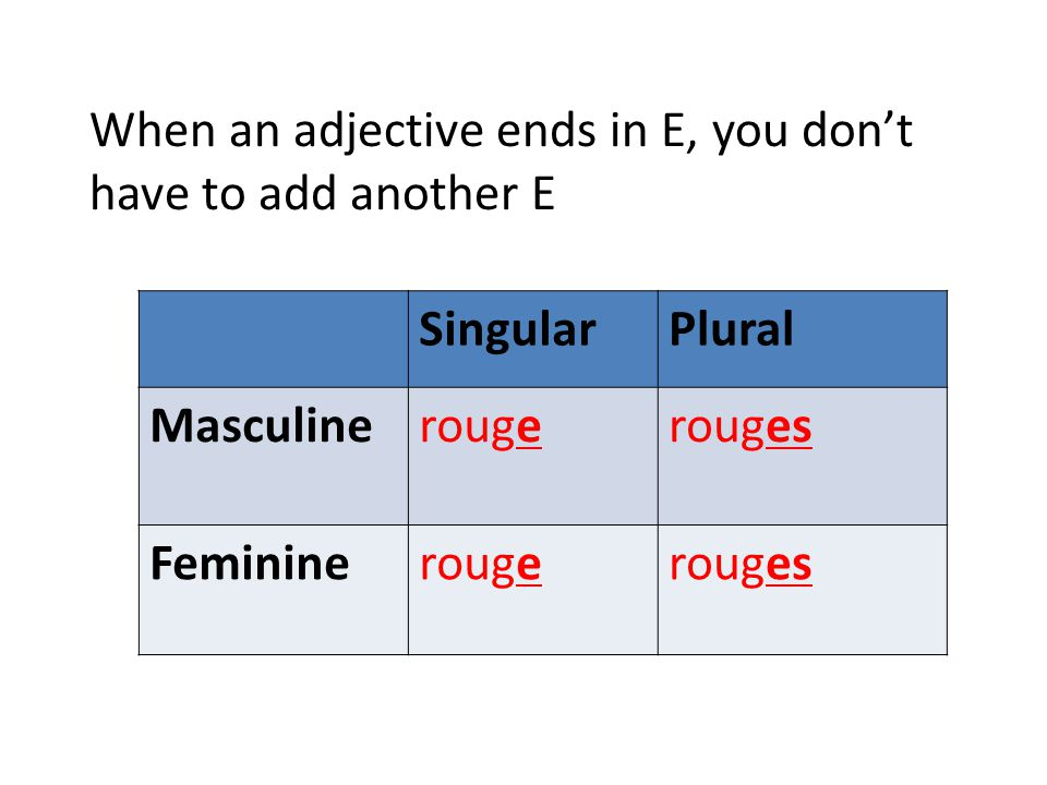 Also, if an adjective ends in S, you don't add another S SingularPlural MasculineGris FeminineGriseGrises Rose (pink) follows the same pattern
