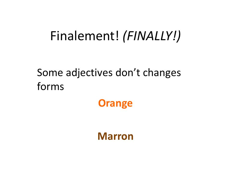 Finalement! (FINALLY!) Some adjectives don't changes forms Orange Marron