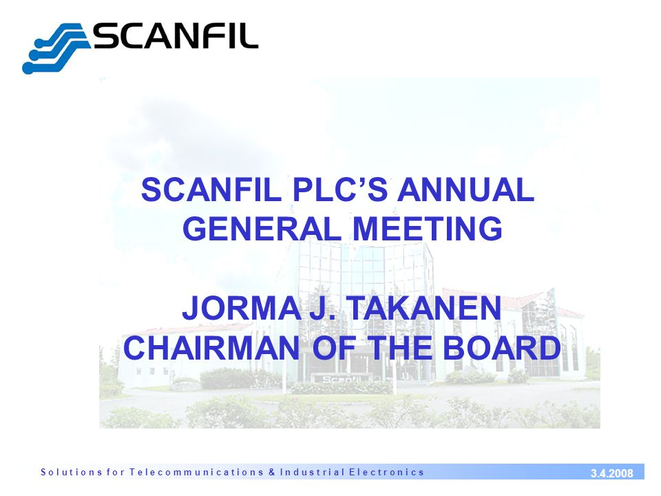 S o l u t i o n s f o r T e l e c o m m u n i c a t i o n s & I n d u s t r i a l E l e c t r o n i c s 3.4.2008 SCANFIL PLC'S ANNUAL GENERAL MEETING JORMA J.