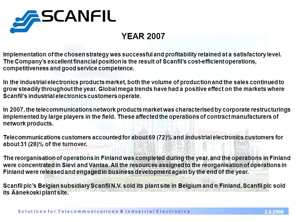 S o l u t i o n s f o r T e l e c o m m u n i c a t i o n s & I n d u s t r i a l E l e c t r o n i c s 3.4.2008 SCANFIL OYJ FINLAND - main office - 3 factories 3 factories - integrated enclosure integrated enclosure systems - equipment racks equipment racks - electronic modules electronic modules - backplanes backplanes - test systems test systems -engineeringengineering SCANFIL OÜ ESTONIA, PÄRNU - electronic modules - backplanes backplanes - cable assemblies cable assemblies - integration SCANFIL (SUZHOU) CO.,LTD.