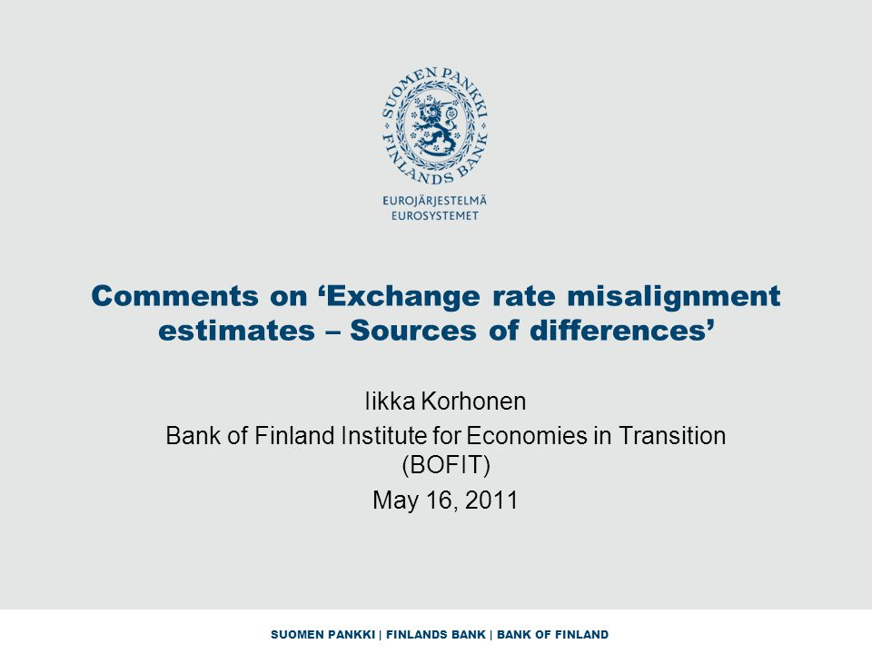 SUOMEN PANKKI | FINLANDS BANK | BANK OF FINLAND Comments on 'Exchange rate misalignment estimates – Sources of differences' Iikka Korhonen Bank of Finland Institute for Economies in Transition (BOFIT) May 16, 2011