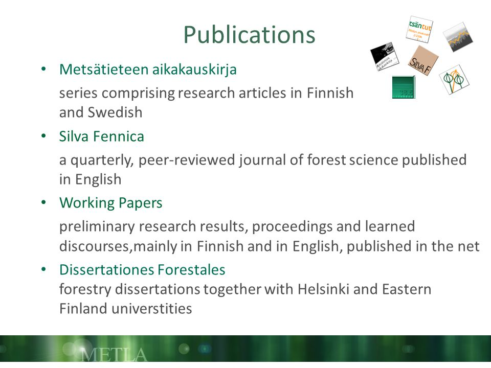 Publications Metsätieteen aikakauskirja series comprising research articles in Finnish and Swedish Silva Fennica a quarterly, peer-reviewed journal of forest science published in English Working Papers preliminary research results, proceedings and learned discourses,mainly in Finnish and in English, published in the net Dissertationes Forestales forestry dissertations together with Helsinki and Eastern Finland universtities