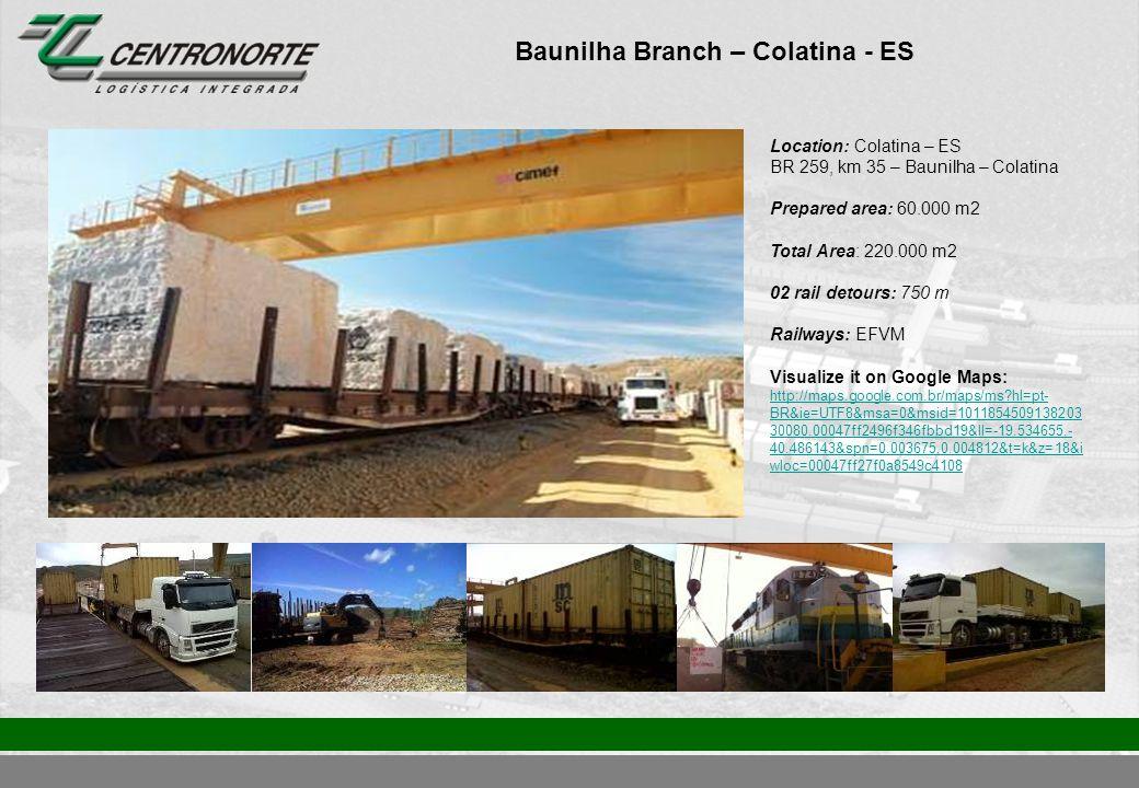 Baunilha Branch – Colatina - ES Location: Colatina – ES BR 259, km 35 – Baunilha – Colatina Prepared area: 60.000 m2 Total Area: 220.000 m2 02 rail detours: 750 m Railways: EFVM Visualize it on Google Maps: http://maps.google.com.br/maps/ms?hl=pt- BR&ie=UTF8&msa=0&msid=1011854509138203 30080.00047ff2496f346fbbd19&ll=-19.534655,- 40.486143&spn=0.003675,0.004812&t=k&z=18&i wloc=00047ff27f0a8549c4108 http://maps.google.com.br/maps/ms?hl=pt- BR&ie=UTF8&msa=0&msid=1011854509138203 30080.00047ff2496f346fbbd19&ll=-19.534655,- 40.486143&spn=0.003675,0.004812&t=k&z=18&i wloc=00047ff27f0a8549c4108