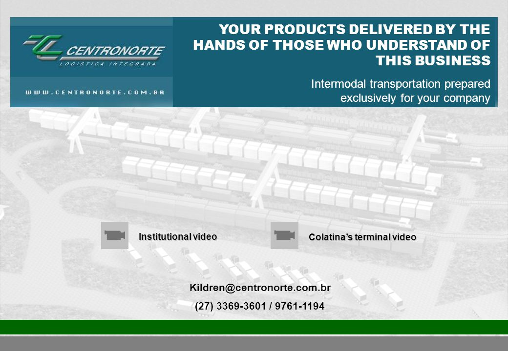 Kildren@centronorte.com.br (27) 3369-3601 / 9761-1194 Institutional video Colatina's terminal video YOUR PRODUCTS DELIVERED BY THE HANDS OF THOSE WHO UNDERSTAND OF THIS BUSINESS Intermodal transportation prepared exclusively for your company