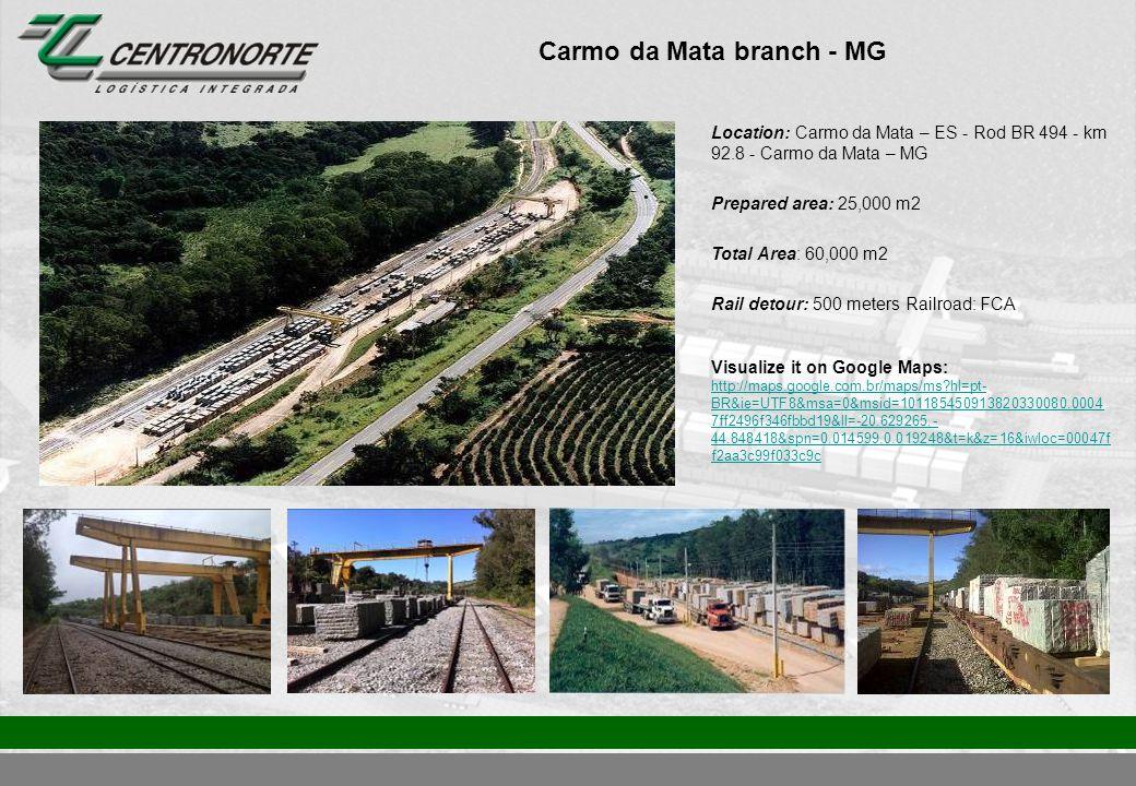 Carmo da Mata branch - MG Location: Carmo da Mata – ES - Rod BR 494 - km 92.8 - Carmo da Mata – MG Prepared area: 25,000 m2 Total Area: 60,000 m2 Rail detour: 500 meters Railroad: FCA Visualize it on Google Maps: http://maps.google.com.br/maps/ms?hl=pt- BR&ie=UTF8&msa=0&msid=101185450913820330080.0004 7ff2496f346fbbd19&ll=-20.629265,- 44.848418&spn=0.014599,0.019248&t=k&z=16&iwloc=00047f f2aa3c99f033c9c