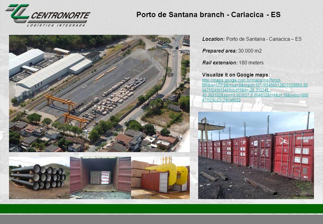 Porto de Santana branch - Cariacica - ES Location: Porto de Santana - Cariacica – ES Prepared area: 30.000 m2 Rail extension: 180 meters Visualize it on Google maps: http://maps.google.com.br/maps/ms?hl=pt- BR&ie=UTF8&msa=0&msid=101185450913820330080.00 047ff2496f346fbbd19&ll=-20.312242,- 40.369102&spn=0.003657,0.004812&t=k&z=18&iwloc=000 47ff25cd3c74ba6652 http://maps.google.com.br/maps/ms?hl=pt- BR&ie=UTF8&msa=0&msid=101185450913820330080.00 047ff2496f346fbbd19&ll=-20.312242,- 40.369102&spn=0.003657,0.004812&t=k&z=18&iwloc=000 47ff25cd3c74ba6652