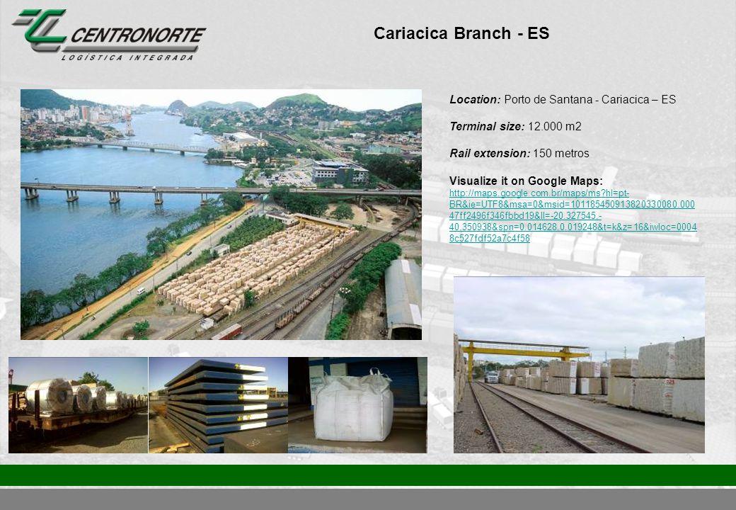 Cariacica Branch - ES Location: Porto de Santana - Cariacica – ES Terminal size: 12.000 m2 Rail extension: 150 metros Visualize it on Google Maps: http://maps.google.com.br/maps/ms?hl=pt- BR&ie=UTF8&msa=0&msid=101185450913820330080.000 47ff2496f346fbbd19&ll=-20.327545,- 40.350938&spn=0.014628,0.019248&t=k&z=16&iwloc=0004 8c527fdf52a7c4f58 http://maps.google.com.br/maps/ms?hl=pt- BR&ie=UTF8&msa=0&msid=101185450913820330080.000 47ff2496f346fbbd19&ll=-20.327545,- 40.350938&spn=0.014628,0.019248&t=k&z=16&iwloc=0004 8c527fdf52a7c4f58