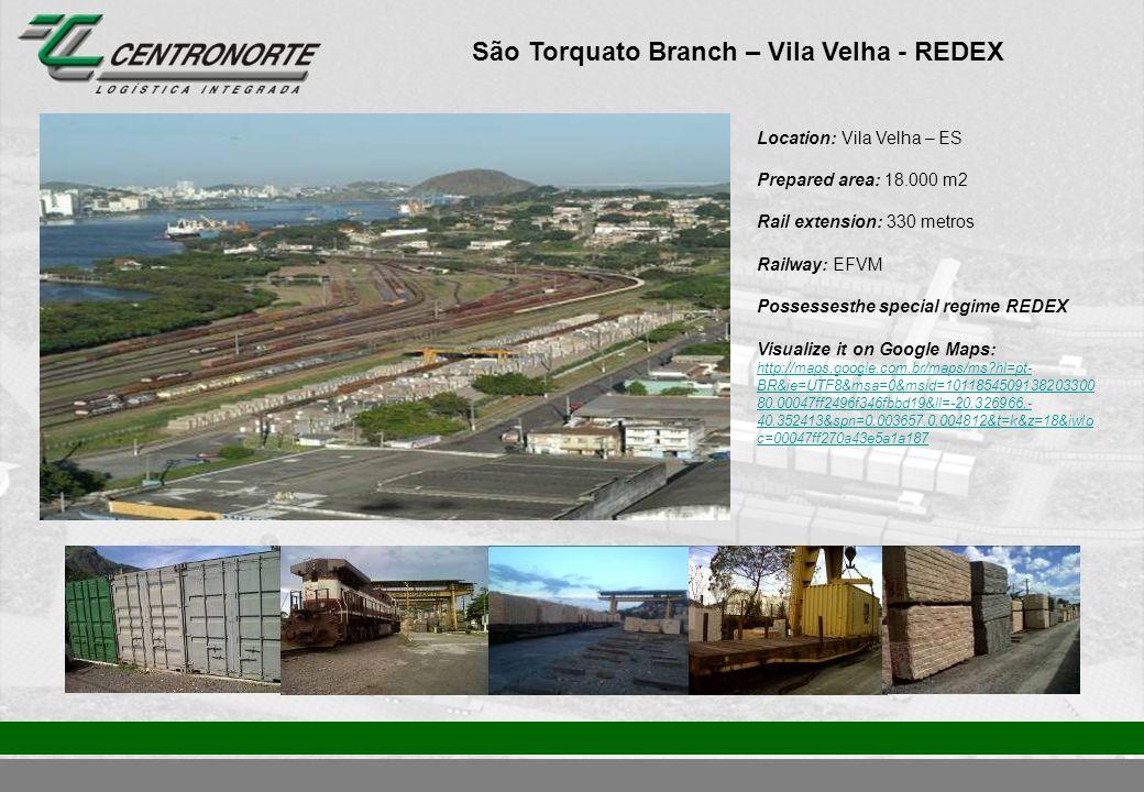 São Torquato Branch – Vila Velha - REDEX Location: Vila Velha – ES Prepared area: 18.000 m2 Rail extension: 330 metros Railway: EFVM Possessesthe special regime REDEX Visualize it on Google Maps: http://maps.google.com.br/maps/ms?hl=pt- BR&ie=UTF8&msa=0&msid=1011854509138203300 80.00047ff2496f346fbbd19&ll=-20.326966,- 40.352413&spn=0.003657,0.004812&t=k&z=18&iwlo c=00047ff270a43e5a1a187 http://maps.google.com.br/maps/ms?hl=pt- BR&ie=UTF8&msa=0&msid=1011854509138203300 80.00047ff2496f346fbbd19&ll=-20.326966,- 40.352413&spn=0.003657,0.004812&t=k&z=18&iwlo c=00047ff270a43e5a1a187
