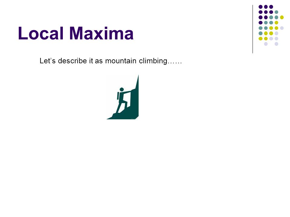 Local Maxima Let's describe it as mountain climbing……