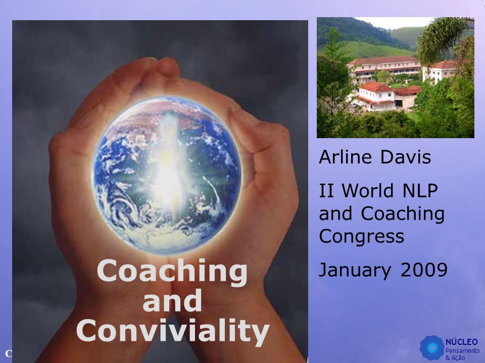 NÚCLEO Pensamento & Ação Coaching and Conviviality Arline Davis II World NLP and Coaching Congress January 2009