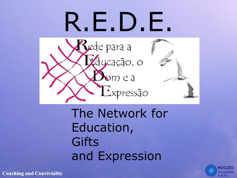 NÚCLEO Pensamento & Ação Coaching and Conviviality R.E.D.E. The Network for Education, Gifts and Expression