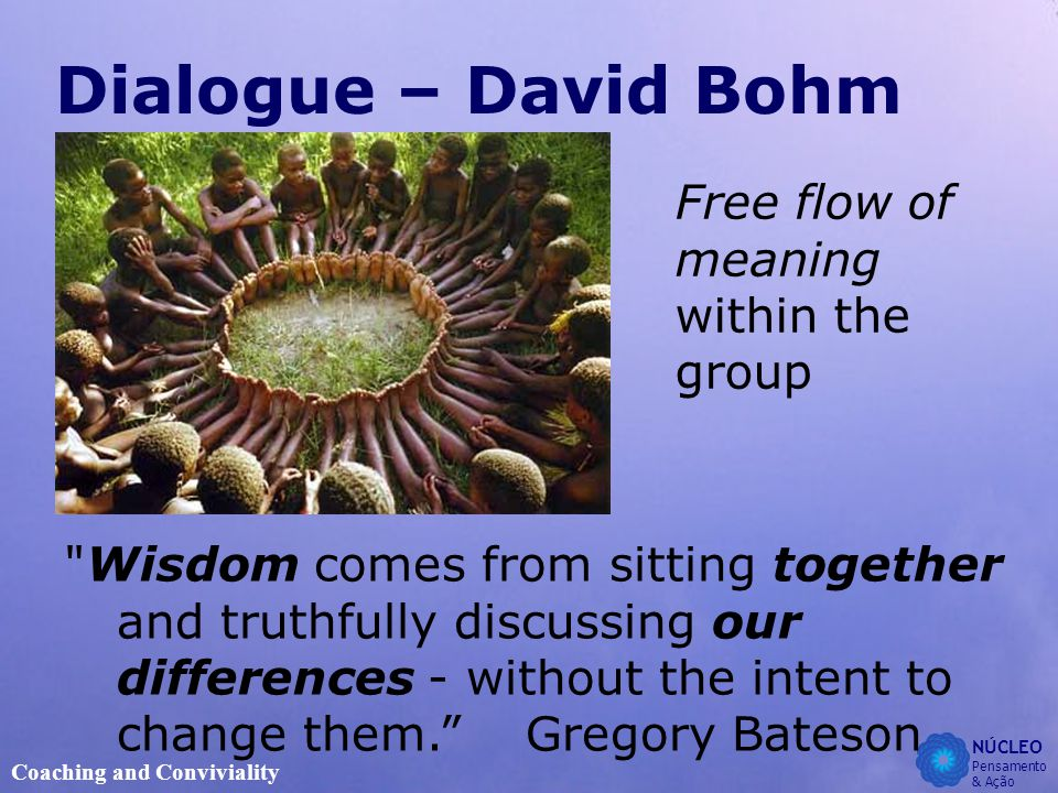 NÚCLEO Pensamento & Ação Coaching and Conviviality Dialogue – David Bohm Free flow of meaning within the group Wisdom comes from sitting together and truthfully discussing our differences - without the intent to change them. Gregory Bateson