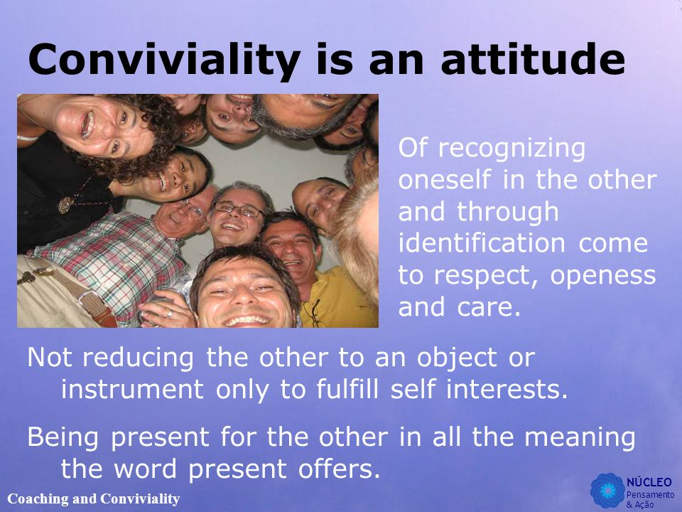 NÚCLEO Pensamento & Ação Coaching and Conviviality Conviviality is an attitude Not reducing the other to an object or instrument only to fulfill self interests.