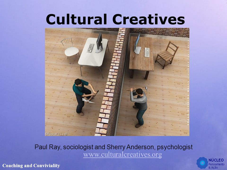 NÚCLEO Pensamento & Ação Coaching and Conviviality Cultural Creatives www.culturalcreatives.org Paul Ray, sociologist and Sherry Anderson, psychologist