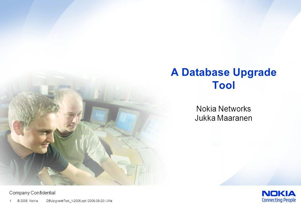 Company Confidential 1 © 2005 Nokia DBUpgradeTool_1-2005.ppt / 2005-09-20 / JMa A Database Upgrade Tool Nokia Networks Jukka Maaranen