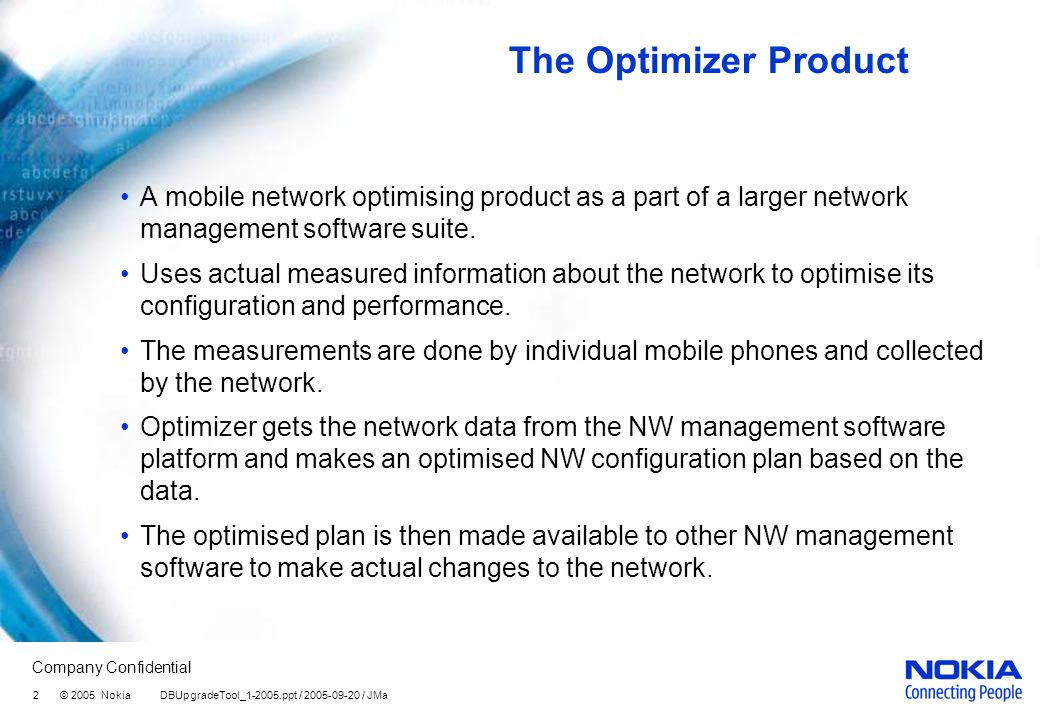 Company Confidential 2 © 2005 Nokia DBUpgradeTool_1-2005.ppt / 2005-09-20 / JMa The Optimizer Product A mobile network optimising product as a part of