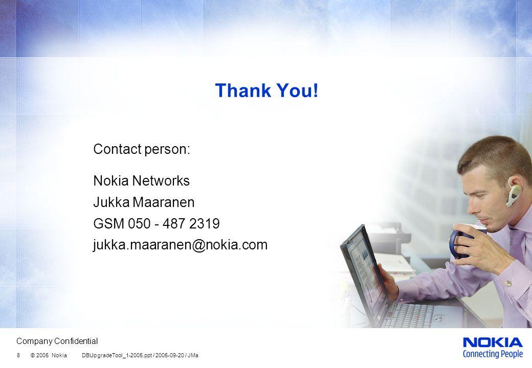 Company Confidential 8 © 2005 Nokia DBUpgradeTool_1-2005.ppt / 2005-09-20 / JMa Thank You.