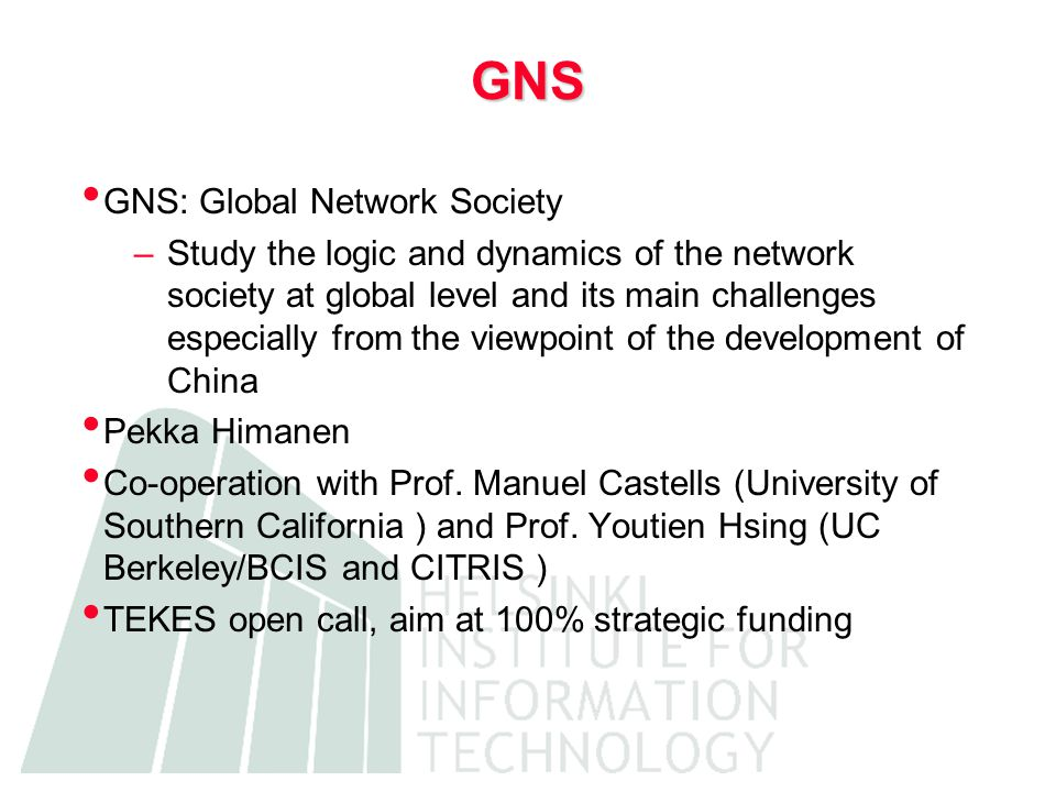 GNS GNS: Global Network Society –Study the logic and dynamics of the network society at global level and its main challenges especially from the viewpoint of the development of China Pekka Himanen Co-operation with Prof.