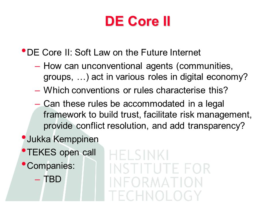 DE Core II DE Core II: Soft Law on the Future Internet –How can unconventional agents (communities, groups, …) act in various roles in digital economy.