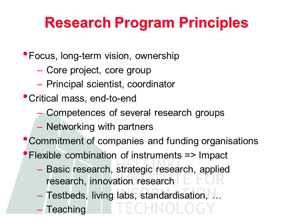 Research Program Principles Focus, long-term vision, ownership –Core project, core group –Principal scientist, coordinator Critical mass, end-to-end –Competences of several research groups –Networking with partners Commitment of companies and funding organisations Flexible combination of instruments => Impact –Basic research, strategic research, applied research, innovation research –Testbeds, living labs, standardisation, … –Teaching