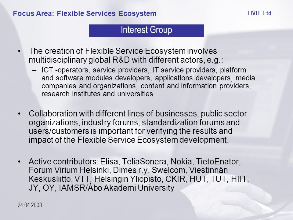 TIVIT Ltd. 24.04.2008 Focus Area: Flexible Services Ecosystem Interest Group The creation of Flexible Service Ecosystem involves multidisciplinary glo