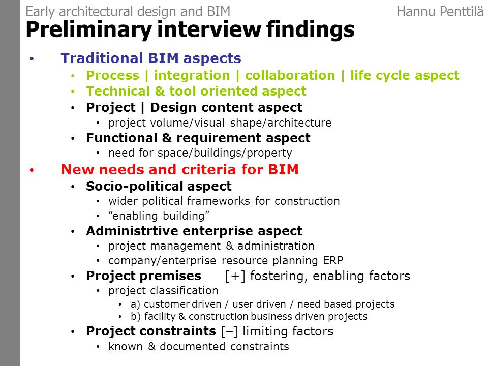 Early architectural design and BIMHannu Penttilä Preliminary interview findings Traditional BIM aspects Process | integration | collaboration | life cycle aspect Technical & tool oriented aspect Project | Design content aspect project volume/visual shape/architecture Functional & requirement aspect need for space/buildings/property New needs and criteria for BIM Socio-political aspect wider political frameworks for construction enabling building Administrtive enterprise aspect project management & administration company/enterprise resource planning ERP Project premises [+] fostering, enabling factors project classification a) customer driven / user driven / need based projects b) facility & construction business driven projects Project constraints [ – ] limiting factors known & documented constraints
