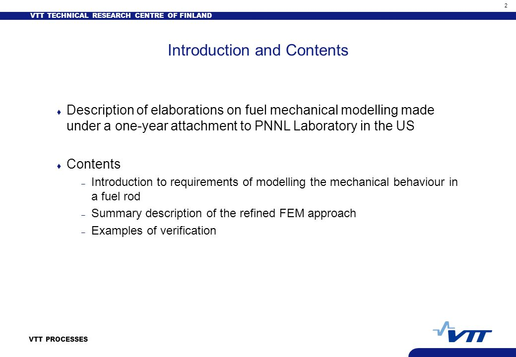 VTT TECHNICAL RESEARCH CENTRE OF FINLAND 2 VTT PROCESSES Introduction and Contents t Description of elaborations on fuel mechanical modelling made under a one-year attachment to PNNL Laboratory in the US t Contents – Introduction to requirements of modelling the mechanical behaviour in a fuel rod – Summary description of the refined FEM approach – Examples of verification