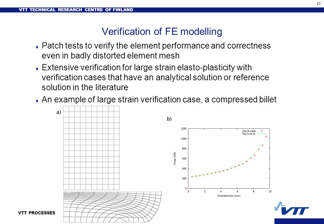 VTT TECHNICAL RESEARCH CENTRE OF FINLAND 23 VTT PROCESSES Verification of FE modelling t Patch tests to verify the element performance and correctness even in badly distorted element mesh t Extensive verification for large strain elasto-plasticity with verification cases that have an analytical solution or reference solution in the literature t An example of large strain verification case, a compressed billet