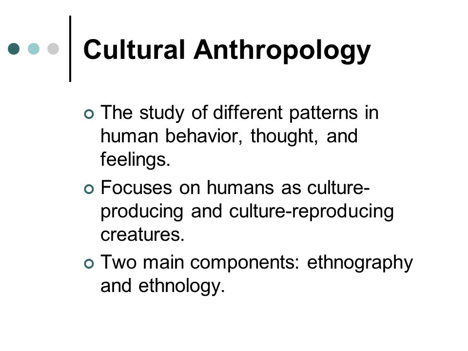 Cultural Anthropology The study of different patterns in human behavior, thought, and feelings. Focuses on humans as culture- producing and culture-re