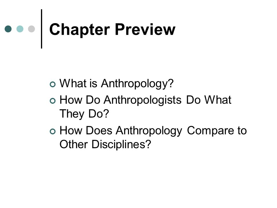 Chapter Preview What is Anthropology? How Do Anthropologists Do What They Do? How Does Anthropology Compare to Other Disciplines?