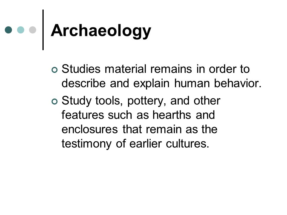 Archaeology Studies material remains in order to describe and explain human behavior. Study tools, pottery, and other features such as hearths and enc