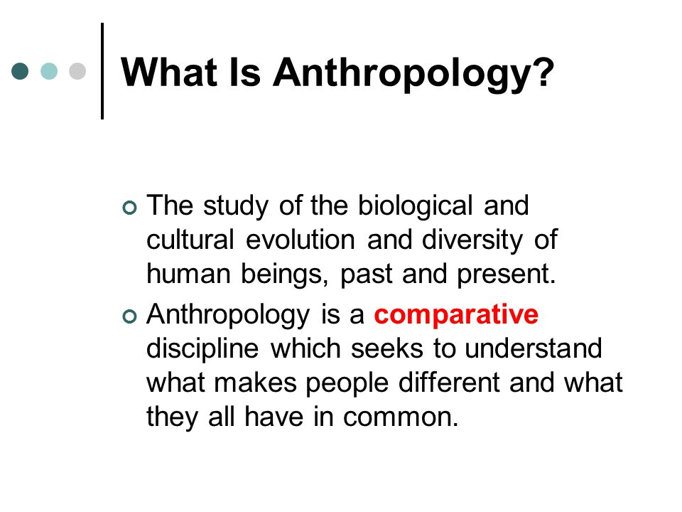 Studying Culture: Fieldwork The term anthropologists use for on- location research.