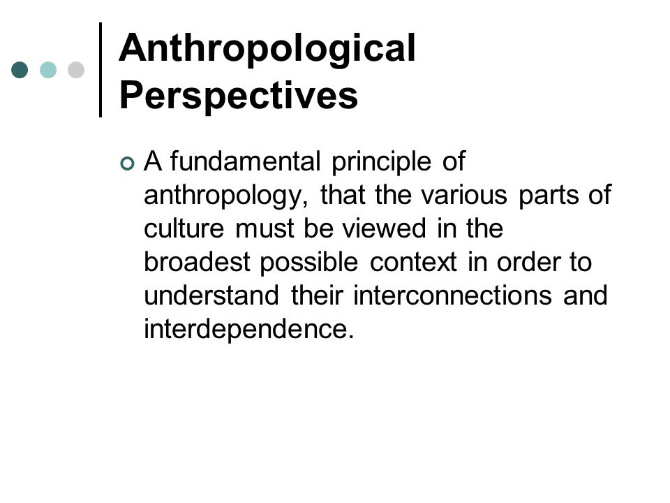 Anthropological Perspectives A fundamental principle of anthropology, that the various parts of culture must be viewed in the broadest possible contex