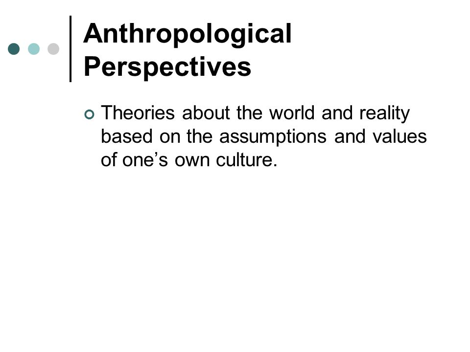 Anthropological Perspectives Theories about the world and reality based on the assumptions and values of one's own culture.