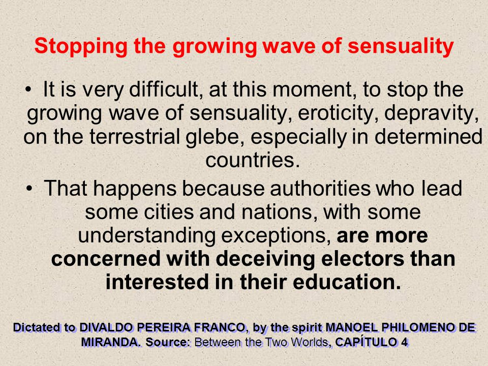 Stopping the growing wave of sensuality It is very difficult, at this moment, to stop the growing wave of sensuality, eroticity, depravity, on the terrestrial glebe, especially in determined countries.