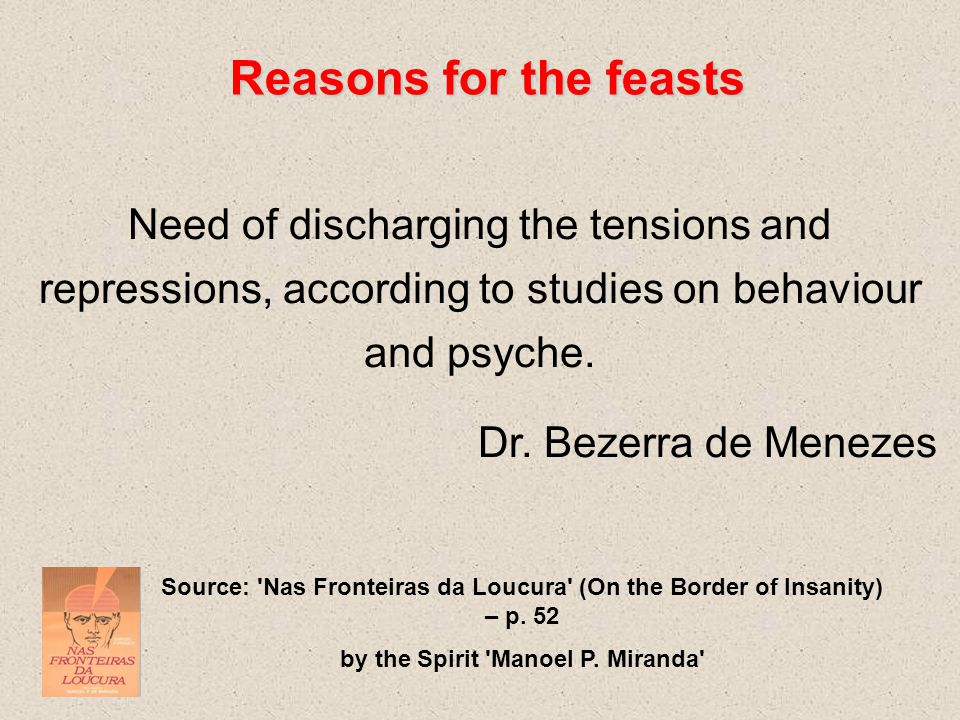 Reasons for the feasts Need of discharging the tensions and repressions, according to studies on behaviour and psyche.