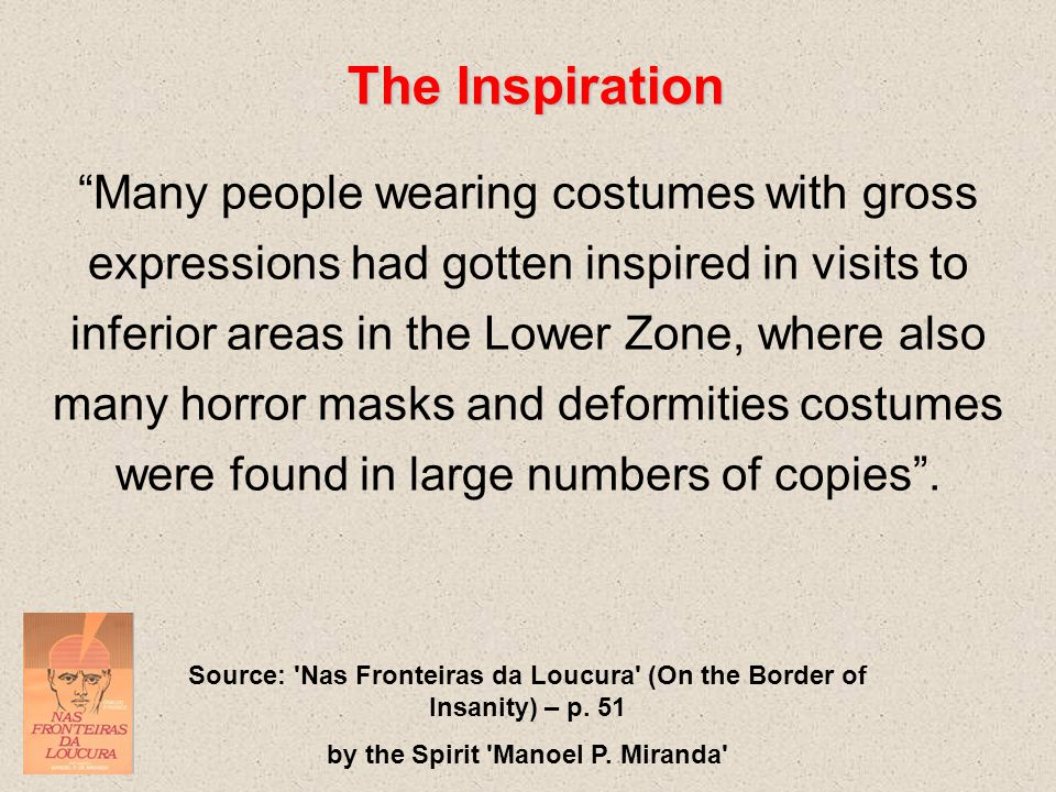 The Inspiration Many people wearing costumes with gross expressions had gotten inspired in visits to inferior areas in the Lower Zone, where also many horror masks and deformities costumes were found in large numbers of copies .