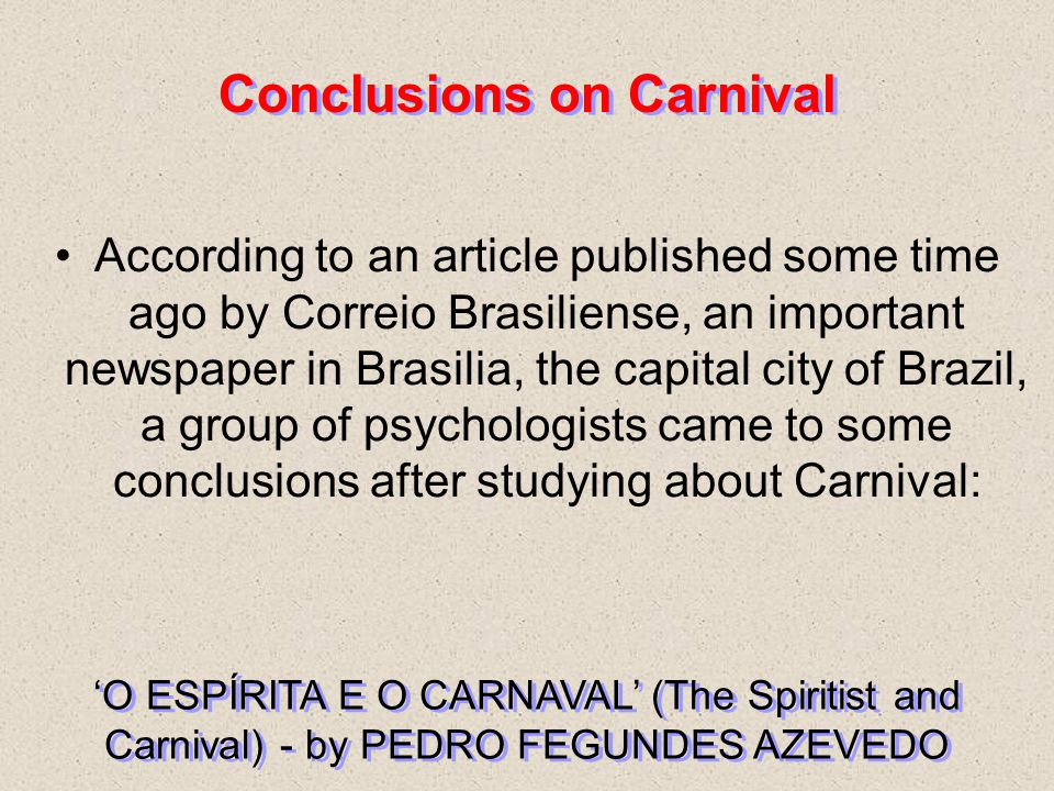 According to an article published some time ago by Correio Brasiliense, an important newspaper in Brasilia, the capital city of Brazil, a group of psychologists came to some conclusions after studying about Carnival: 'O ESPÍRITA E O CARNAVAL' (The Spiritist and Carnival) - by PEDRO FEGUNDES AZEVEDO Conclusions on Carnival
