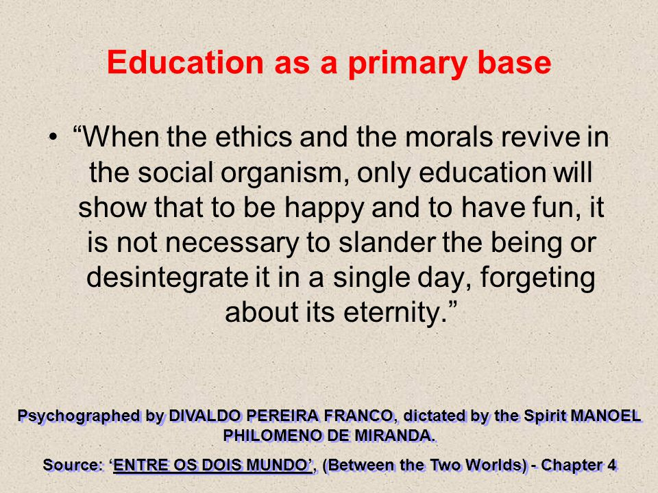 Education as a primary base When the ethics and the morals revive in the social organism, only education will show that to be happy and to have fun, it is not necessary to slander the being or desintegrate it in a single day, forgeting about its eternity. Psychographed by DIVALDO PEREIRA FRANCO, dictated by the Spirit MANOEL PHILOMENO DE MIRANDA.