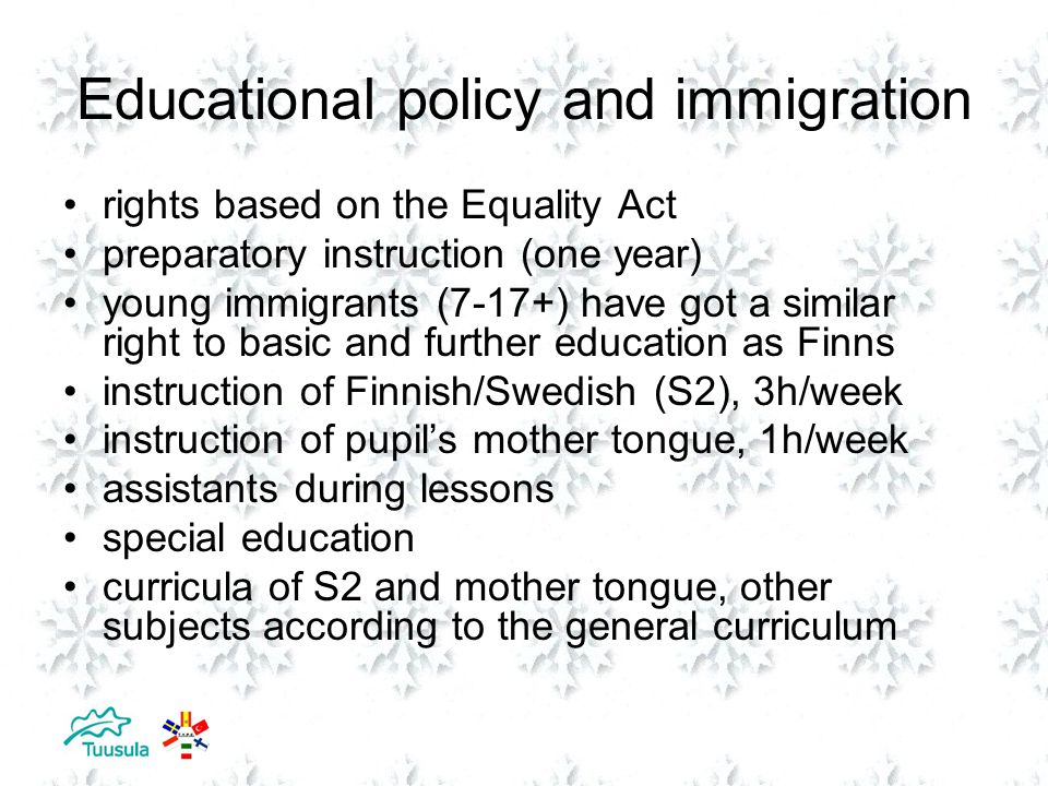 Educational policy and immigration rights based on the Equality Act preparatory instruction (one year) young immigrants (7-17+) have got a similar right to basic and further education as Finns instruction of Finnish/Swedish (S2), 3h/week instruction of pupil's mother tongue, 1h/week assistants during lessons special education curricula of S2 and mother tongue, other subjects according to the general curriculum
