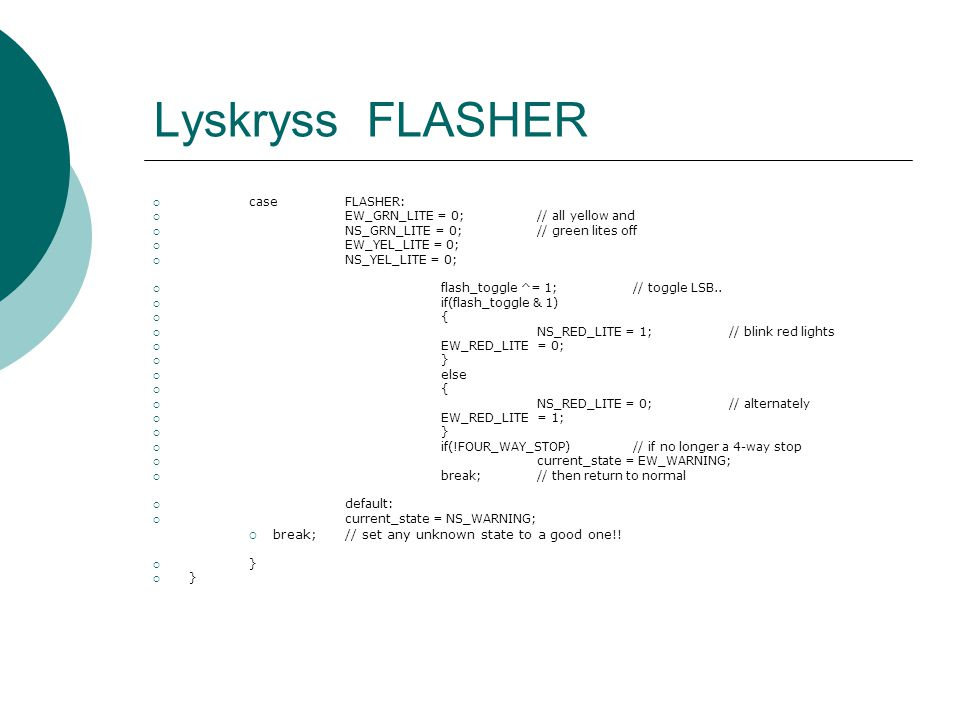 Lyskryss FLASHER  caseFLASHER:  EW_GRN_LITE = 0;// all yellow and  NS_GRN_LITE = 0;// green lites off  EW_YEL_LITE = 0;  NS_YEL_LITE = 0;  flash_toggle ^= 1;// toggle LSB..