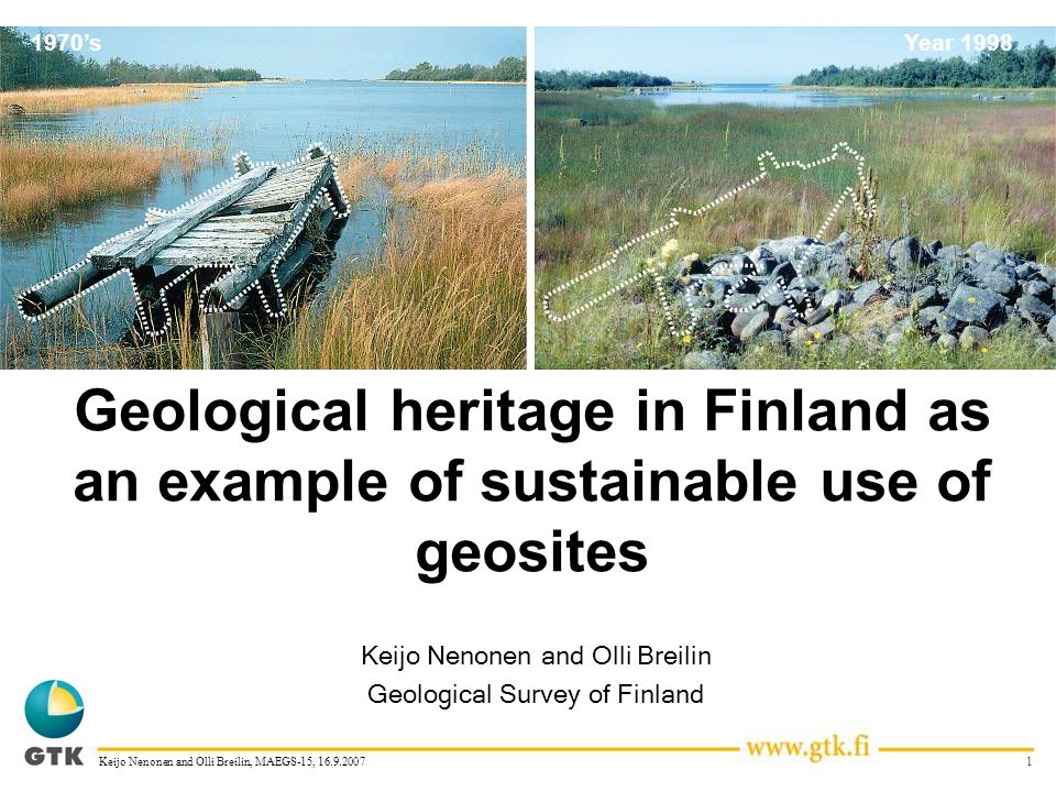 1Keijo Nenonen and Olli Breilin, MAEGS-15, 16.9.2007 1970'sYear 1998 Geological heritage in Finland as an example of sustainable use of geosites Keijo Nenonen and Olli Breilin Geological Survey of Finland