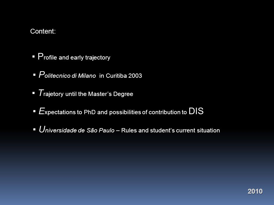 Content: ▪ P rofile and early trajectory ▪ P olitecnico di Milano in Curitiba 2003 ▪ T rajetory until the Master's Degree ▪ E xpectations to PhD and possibilities of contribution to DIS ▪ U niversidade de São Paulo – Rules and student's current situation2010