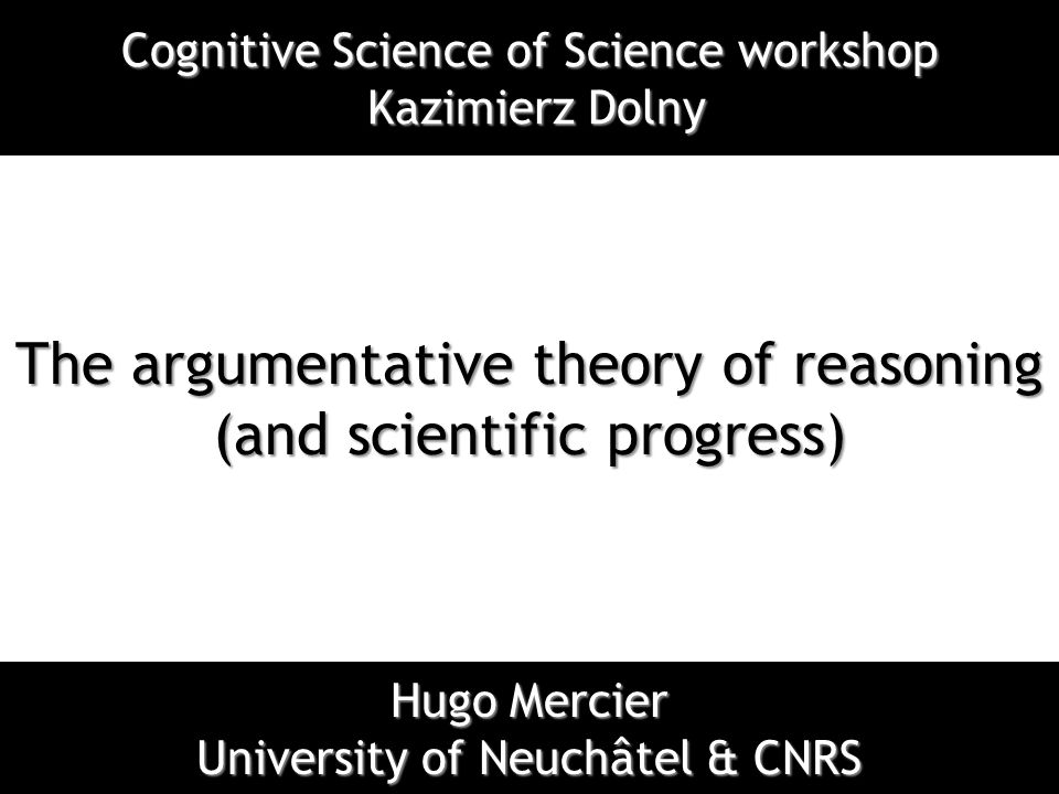 The argumentative theory of reasoning (and scientific progress) Hugo Mercier University of Neuchâtel & CNRS Cognitive Science of Science workshop Kazi
