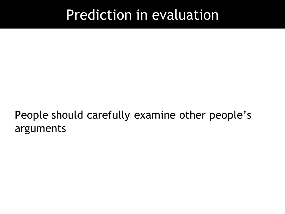 People should carefully examine other people's arguments Prediction in evaluation