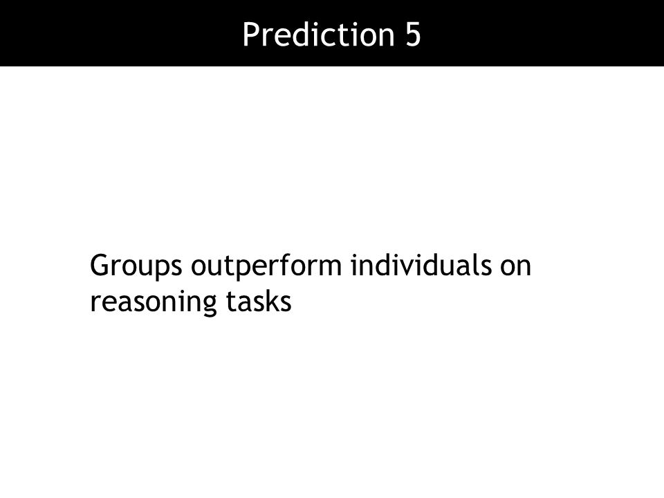 Groups outperform individuals on reasoning tasks Prediction 5