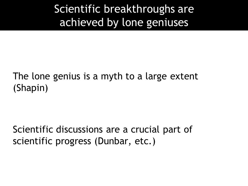 The lone genius is a myth to a large extent (Shapin) Scientific discussions are a crucial part of scientific progress (Dunbar, etc.) Scientific breakt