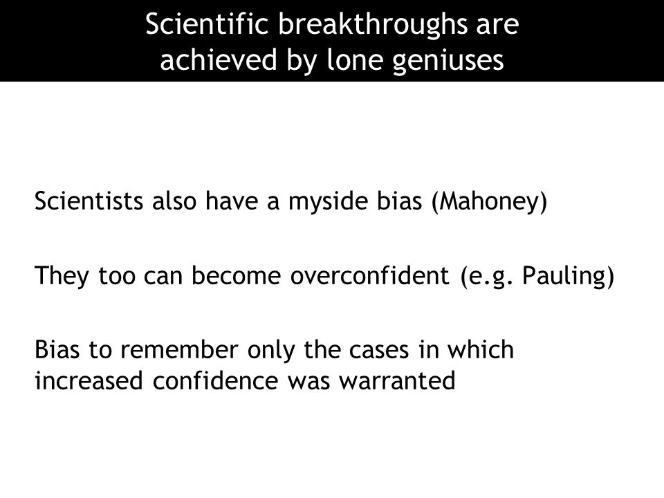 Scientists also have a myside bias (Mahoney) They too can become overconfident (e.g. Pauling) Bias to remember only the cases in which increased confi