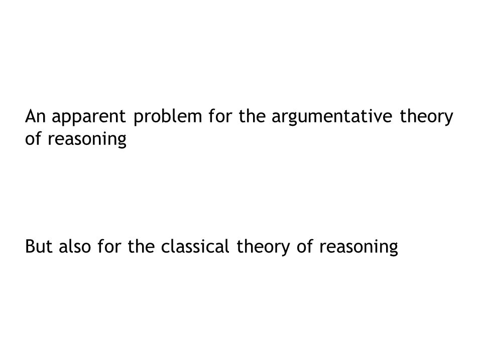 An apparent problem for the argumentative theory of reasoning But also for the classical theory of reasoning